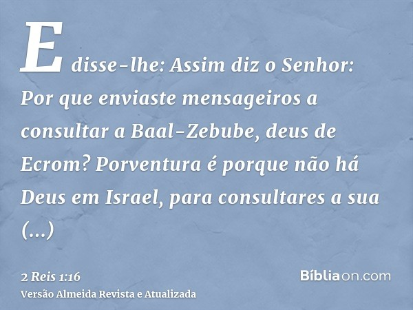 E disse-lhe: Assim diz o Senhor: Por que enviaste mensageiros a consultar a Baal-Zebube, deus de Ecrom? Porventura é porque não há Deus em Israel, para consulta
