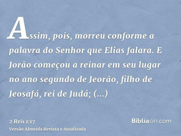 Assim, pois, morreu conforme a palavra do Senhor que Elias falara. E Jorão começou a reinar em seu lugar no ano segundo de Jeorão, filho de Jeosafá, rei de Judá