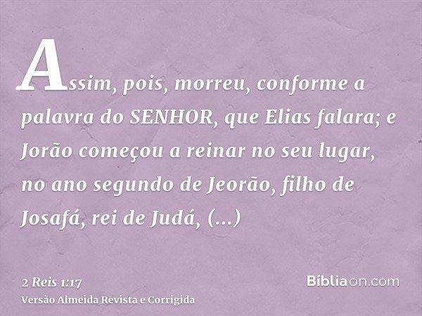 Assim, pois, morreu, conforme a palavra do SENHOR, que Elias falara; e Jorão começou a reinar no seu lugar, no ano segundo de Jeorão, filho de Josafá, rei de Ju