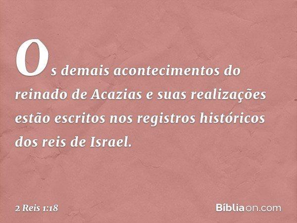 Os demais acontecimentos do reinado de Acazias e suas realizações estão escritos nos registros históricos dos reis de Israel. -- 2 Reis 1:18
