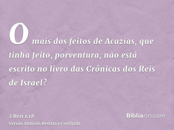 O mais dos feitos de Acazias, que tinha feito, porventura, não está escrito no livro das Crônicas dos Reis de Israel?