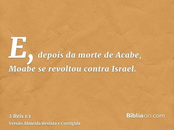 E, depois da morte de Acabe, Moabe se revoltou contra Israel.