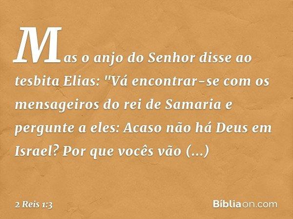 """Mas o anjo do Senhor disse ao tesbita Elias: """"Vá encontrar-se com os mensageiros do rei de Samaria e pergunte a eles: Acaso não há Deus em Israel? Por que vocês"""