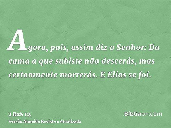 Agora, pois, assim diz o Senhor: Da cama a que subiste não descerás, mas certamnente morrerás. E Elias se foi.