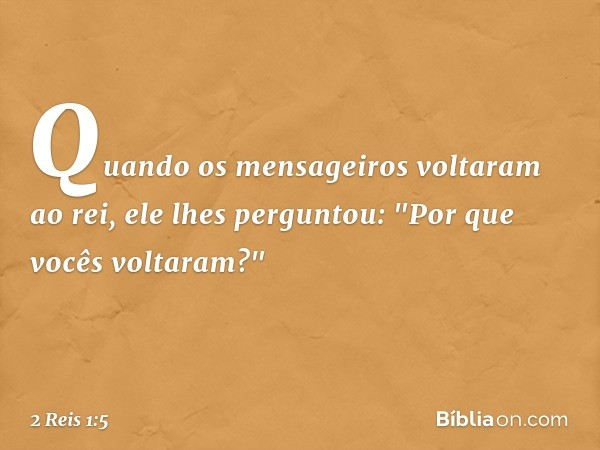 """Quando os mensageiros voltaram ao rei, ele lhes perguntou: """"Por que vocês voltaram?"""" -- 2 Reis 1:5"""