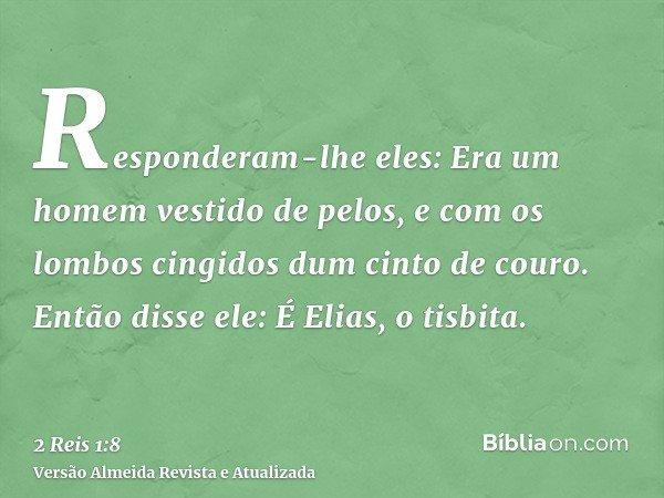 Responderam-lhe eles: Era um homem vestido de pelos, e com os lombos cingidos dum cinto de couro. Então disse ele: É Elias, o tisbita.