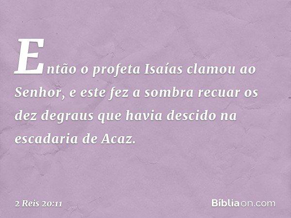 Então o profeta Isaías clamou ao Senhor, e este fez a sombra recuar os dez degraus que havia descido na escadaria de Acaz. -- 2 Reis 20:11