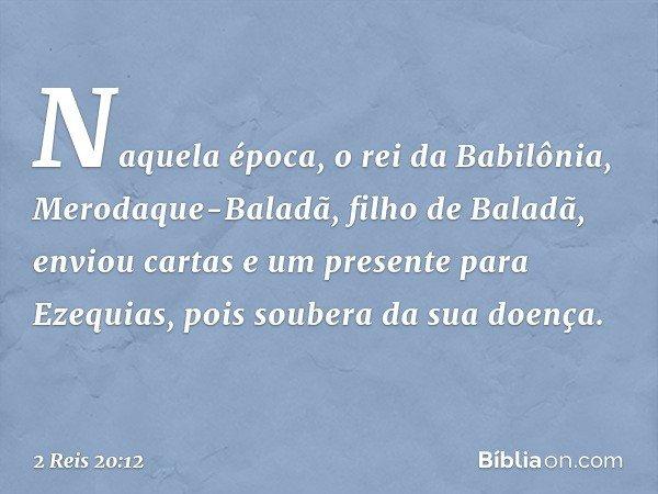 Naquela época, o rei da Babilônia, Merodaque-Baladã, filho de Baladã, enviou cartas e um presente para Ezequias, pois soubera da sua doença. -- 2 Reis 20:12