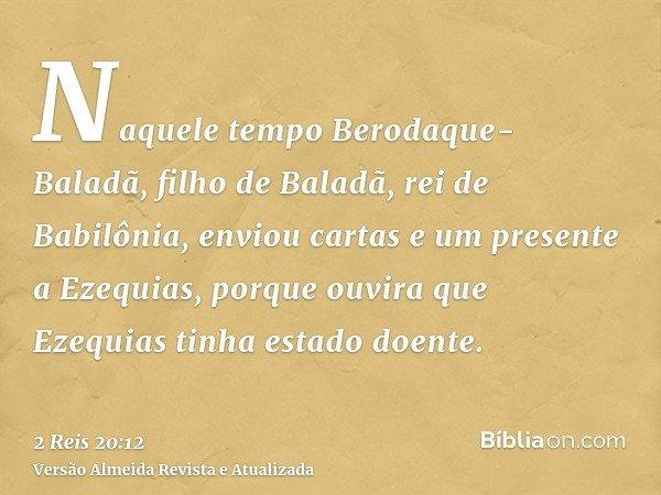 Naquele tempo Berodaque-Baladã, filho de Baladã, rei de Babilônia, enviou cartas e um presente a Ezequias, porque ouvira que Ezequias tinha estado doente.
