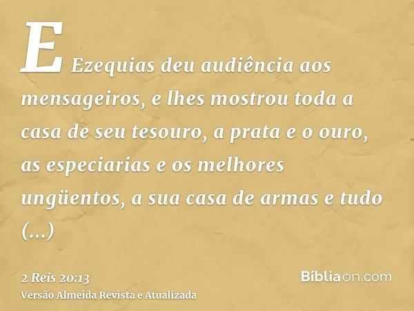 E Ezequias deu audiência aos mensageiros, e lhes mostrou toda a casa de seu tesouro, a prata e o ouro, as especiarias e os melhores ungüentos, a sua casa de arm