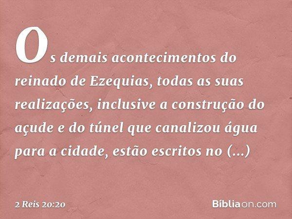 Os demais acontecimentos do reinado de Ezequias, todas as suas realizações, inclusive a construção do açude e do túnel que canalizou água para a cidade, estão e