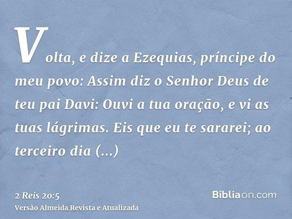 Volta, e dize a Ezequias, príncipe do meu povo: Assim diz o Senhor Deus de teu pai Davi: Ouvi a tua oração, e vi as tuas lágrimas. Eis que eu te sararei; ao ter