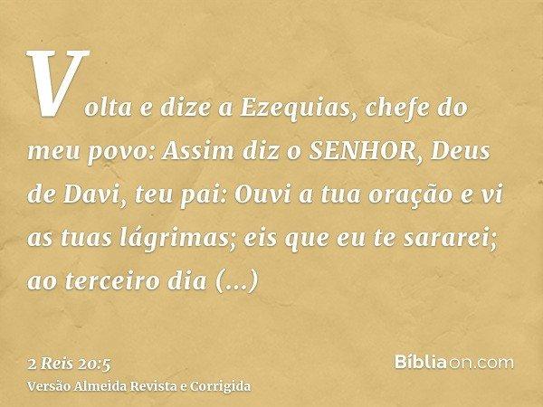 Volta e dize a Ezequias, chefe do meu povo: Assim diz o SENHOR, Deus de Davi, teu pai: Ouvi a tua oração e vi as tuas lágrimas; eis que eu te sararei; ao tercei