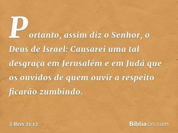 Portanto, assim diz o Senhor, o Deus de Israel: Causarei uma tal desgraça em Jerusalém e em Judá que os ouvidos de quem ouvir a respeito ficarão zumbindo. -- 2