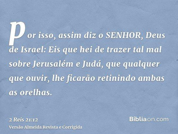 por isso, assim diz o SENHOR, Deus de Israel: Eis que hei de trazer tal mal sobre Jerusalém e Judá, que qualquer que ouvir, lhe ficarão retinindo ambas as orelh