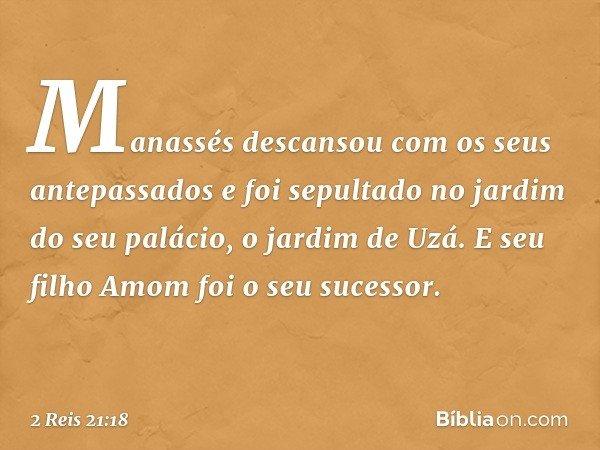 Manassés descansou com os seus antepassados e foi sepultado no jardim do seu palácio, o jardim de Uzá. E seu filho Amom foi o seu sucessor. -- 2 Reis 21:18