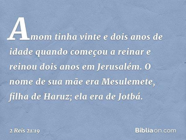 Amom tinha vinte e dois anos de idade quando começou a reinar e reinou dois anos em Jerusalém. O nome de sua mãe era Mesulemete, filha de Haruz; ela era de Jotb