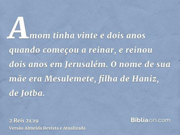 Amom tinha vinte e dois anos quando começou a reinar, e reinou dois anos em Jerusalém. O nome de sua mãe era Mesulemete, filha de Haniz, de Jotba.