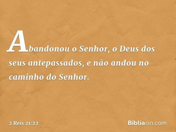 Abandonou o Senhor, o Deus dos seus antepassados, e não andou no caminho do Senhor. -- 2 Reis 21:22