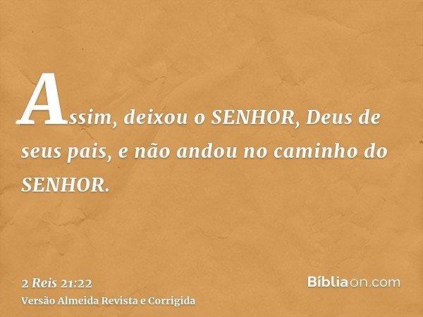 Assim, deixou o SENHOR, Deus de seus pais, e não andou no caminho do SENHOR.