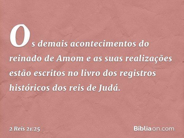 Os demais acontecimentos do reinado de Amom e as suas realizações estão escritos no livro dos registros históricos dos reis de Judá. -- 2 Reis 21:25