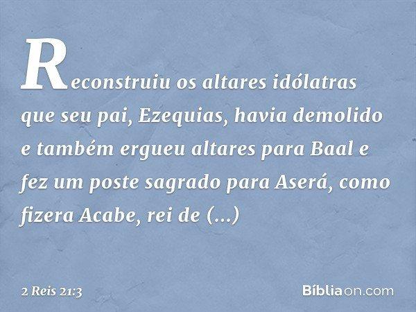 Reconstruiu os altares idólatras que seu pai, Ezequias, havia demolido e também ergueu altares para Baal e fez um poste sagrado para Aserá, como fizera Acabe, r