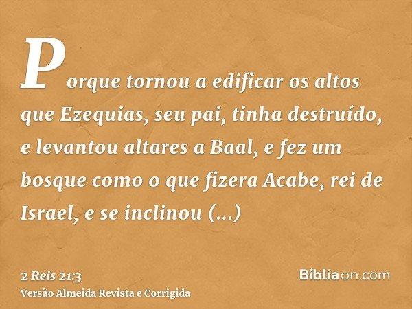 Porque tornou a edificar os altos que Ezequias, seu pai, tinha destruído, e levantou altares a Baal, e fez um bosque como o que fizera Acabe, rei de Israel, e s
