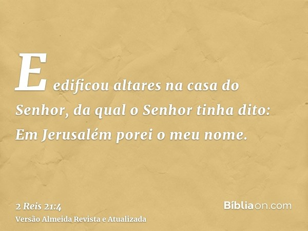 E edificou altares na casa do Senhor, da qual o Senhor tinha dito: Em Jerusalém porei o meu nome.