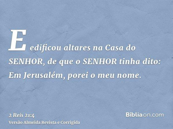 E edificou altares na Casa do SENHOR, de que o SENHOR tinha dito: Em Jerusalém, porei o meu nome.