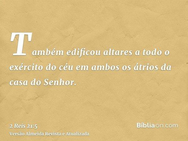 Também edificou altares a todo o exército do céu em ambos os átrios da casa do Senhor.