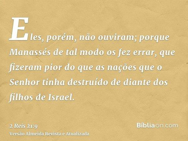 Eles, porém, não ouviram; porque Manassés de tal modo os fez errar, que fizeram pior do que as nações que o Senhor tinha destruído de diante dos filhos de Israe