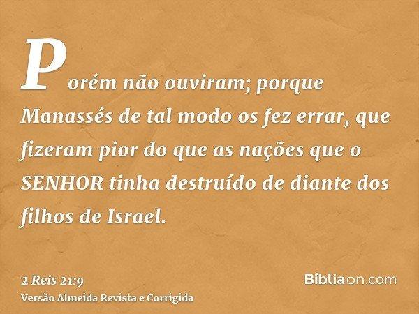 Porém não ouviram; porque Manassés de tal modo os fez errar, que fizeram pior do que as nações que o SENHOR tinha destruído de diante dos filhos de Israel.