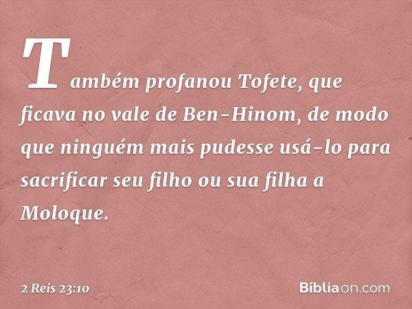 Também profanou Tofete, que ficava no vale de Ben-Hinom, de modo que ninguém mais pudesse usá-lo para sacrificar seu filho ou sua filha a Moloque. -- 2 Reis 23: