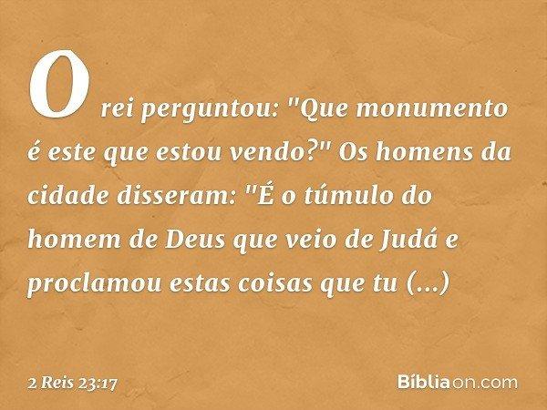 """O rei perguntou: """"Que monumento é este que estou vendo?"""" Os homens da cidade disseram: """"É o túmulo do homem de Deus que veio de Judá e proclamou estas coisas qu"""