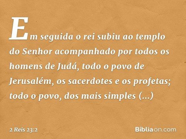 Em seguida o rei subiu ao templo do Senhor acompanhado por todos os homens de Judá, todo o povo de Jerusalém, os sacerdotes e os profetas; todo o povo, dos mais