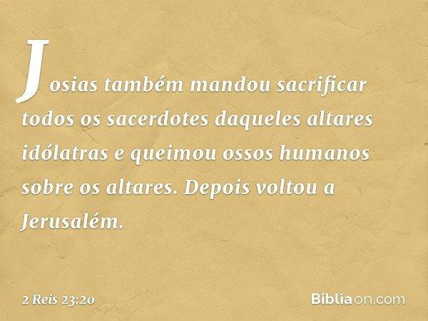 Josias também mandou sacrificar todos os sacerdotes daqueles altares idólatras e queimou ossos humanos sobre os altares. Depois voltou a Jerusalém. -- 2 Reis 23