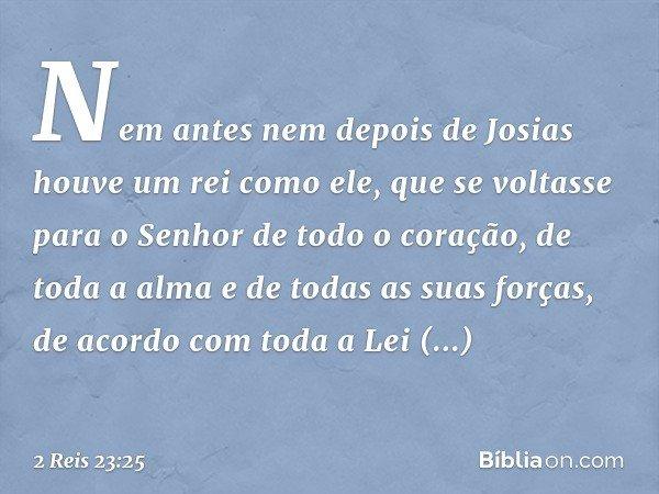 Nem antes nem depois de Josias houve um rei como ele, que se voltasse para o Senhor de todo o coração, de toda a alma e de todas as suas forças, de acordo com t