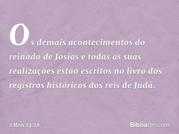 Os demais acontecimentos do reinado de Josias e todas as suas realizações estão escritos no livro dos registros históricos dos reis de Judá. -- 2 Reis 23:28