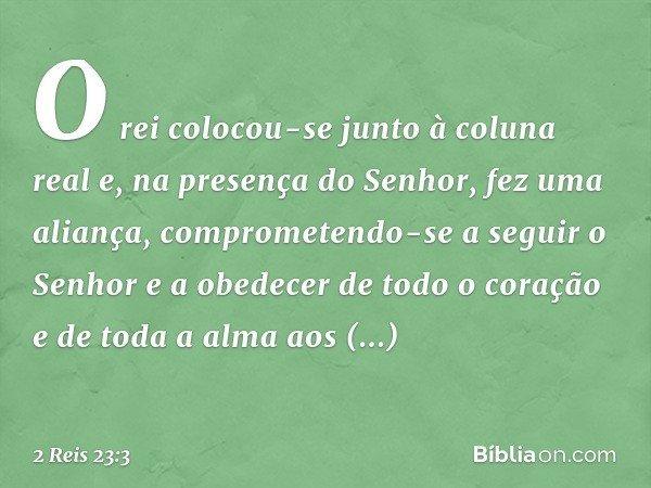 O rei colocou-se junto à coluna real e, na presença do Senhor, fez uma aliança, comprometendo-se a seguir o Senhor e a obedecer de todo o coração e de toda a al