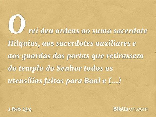 O rei deu ordens ao sumo sacerdote Hilquias, aos sacerdotes auxiliares e aos guardas das portas que retirassem do templo do Senhor todos os utensílios feitos pa
