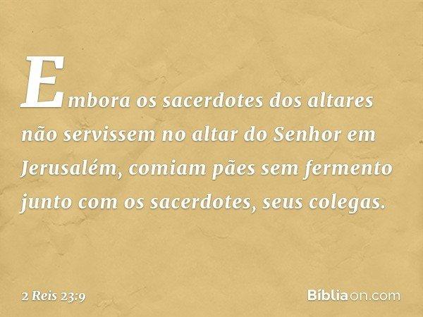 Embora os sacerdotes dos altares não servissem no altar do Senhor em Jerusalém, comiam pães sem fermento junto com os sacerdotes, seus colegas. -- 2 Reis 23:9