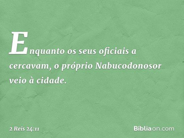 Enquanto os seus oficiais a cercavam, o próprio Nabucodonosor veio à cidade. -- 2 Reis 24:11