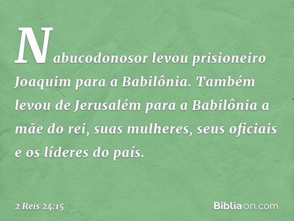 Nabucodonosor levou prisioneiro Joaquim para a Babilônia. Também levou de Jerusalém para a Babilônia a mãe do rei, suas mulheres, seus oficiais e os líderes do