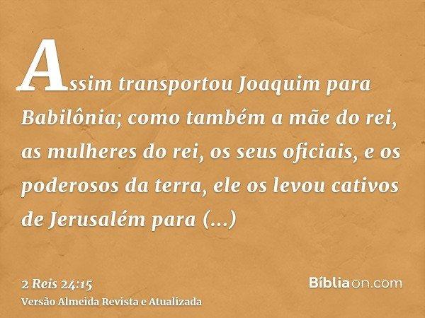 Assim transportou Joaquim para Babilônia; como também a mãe do rei, as mulheres do rei, os seus oficiais, e os poderosos da terra, ele os levou cativos de Jerus