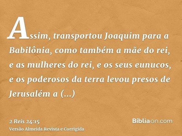 Assim, transportou Joaquim para a Babilônia, como também a mãe do rei, e as mulheres do rei, e os seus eunucos, e os poderosos da terra levou presos de Jerusalé