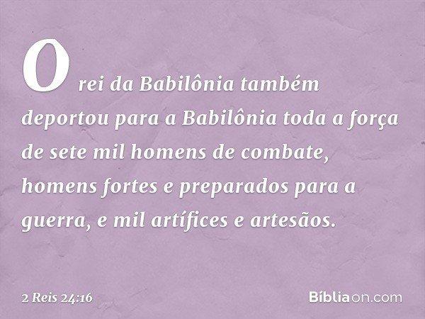 O rei da Babilônia também deportou para a Babilônia toda a força de sete mil homens de combate, homens fortes e preparados para a guerra, e mil artífices e arte