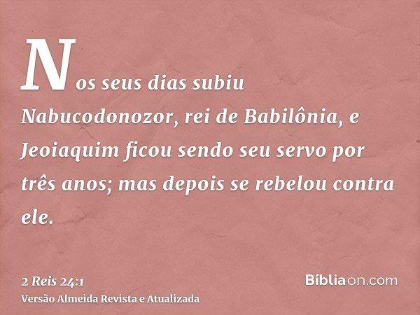Nos seus dias subiu Nabucodonozor, rei de Babilônia, e Jeoiaquim ficou sendo seu servo por três anos; mas depois se rebelou contra ele.