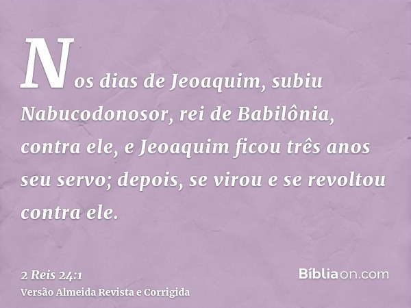 Nos dias de Jeoaquim, subiu Nabucodonosor, rei de Babilônia, contra ele, e Jeoaquim ficou três anos seu servo; depois, se virou e se revoltou contra ele.