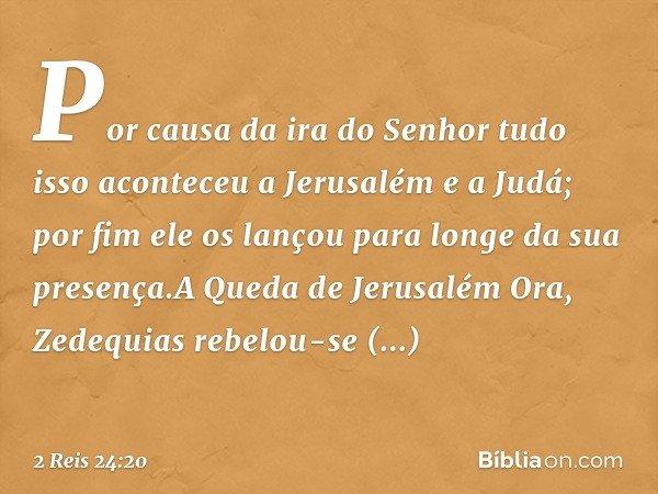 Por causa da ira do Senhor tudo isso aconteceu a Jerusalém e a Judá; por fim ele os lançou para longe da sua presença.A Queda de Jerusalém Ora, Zedequias rebelo