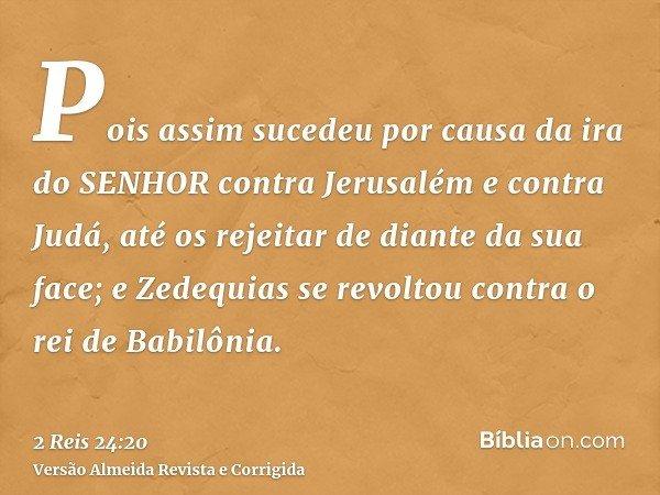 Pois assim sucedeu por causa da ira do SENHOR contra Jerusalém e contra Judá, até os rejeitar de diante da sua face; e Zedequias se revoltou contra o rei de Bab